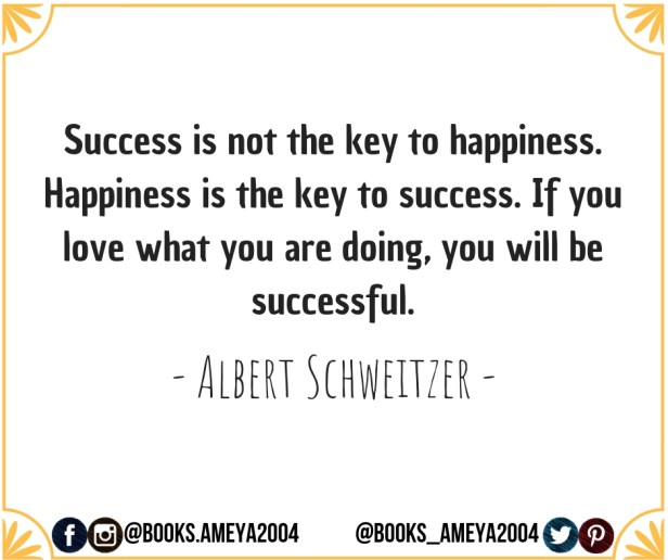 Success is not the key to happiness. Happiness is the key to success. ~ Albert Schweitzer