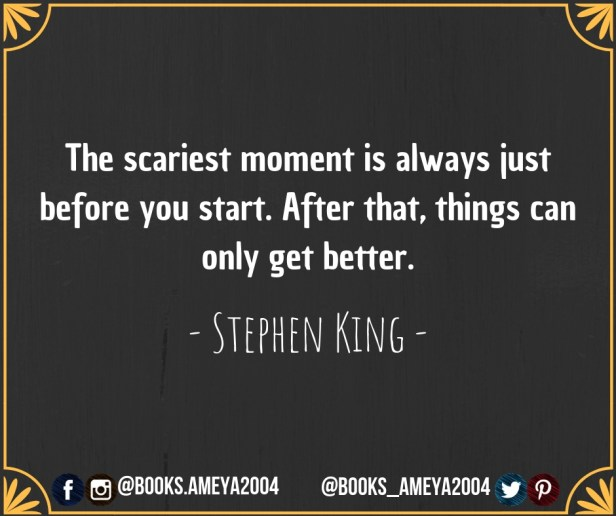 'The scariest moment is always just before you start. After that, things can only get better' - Stephen King