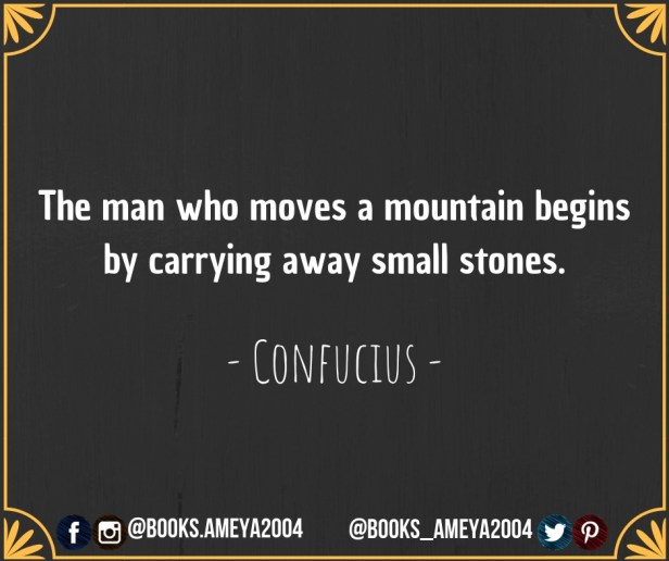 'The man who moves a mountain begins by carrying away small stones.' ~ Confucius