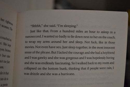 """So I walked back to my room and collapsed on the bottom bunk, thinking that if people were rain, I was drizzle and she was a hurricane."" quote from 'Looking for Alaska' by John Green"