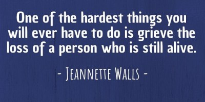 'One of the hardest things you will ever have to do is grieve the loss of a person who is still alive.' ~ Jeannette Walls