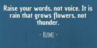 'Raise your words, not voice. It is rain that grows flowers, not thunder.' ~ Rumi