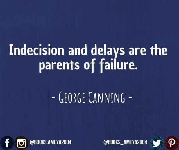 'Indecision and delays are the parents of failure.' ~ George Canning