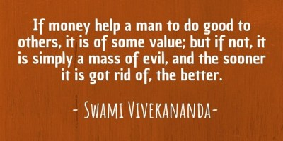 """If money help a man to do good to others, it is of some value; but if not, it is simply a mass of evil, and the sooner it is got rid of, the better."" ~ Swami Vivekananda"