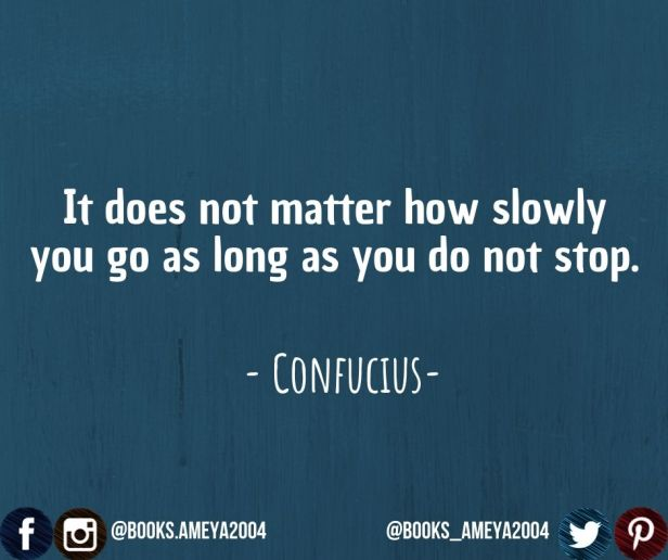 """""""It does not matter how slowly you go as long as you do not stop."""" ~ Confucius"""