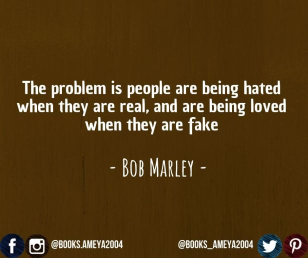 """""""The problem is people are being hated when they are real, and are being loved when they are fake."""" ~ Bob Marley"""