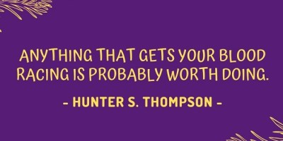 Anything that gets your blood racing is probably worth doing. - Hunter S. Thompson