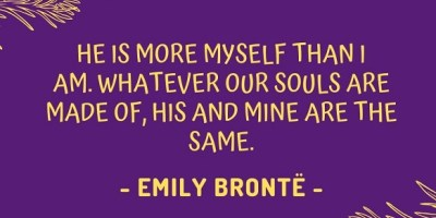 He is more myself than I am. Whatever our souls are made of, his and mine are the same. – Emily Brontë
