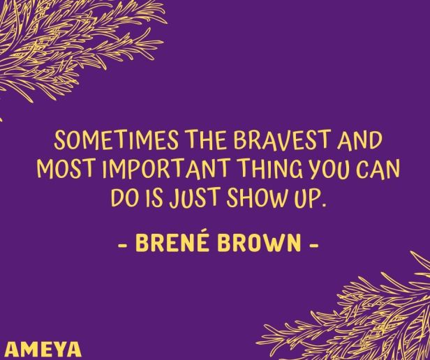 Sometimes the bravest and most important thing you can do is just show up. – Brené Brown