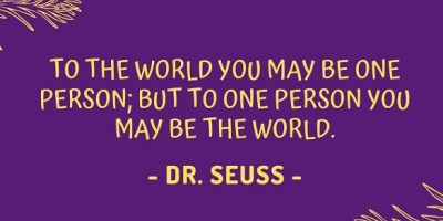 To the world you may be one person; but to one person you may be the world. - Dr. Seuss