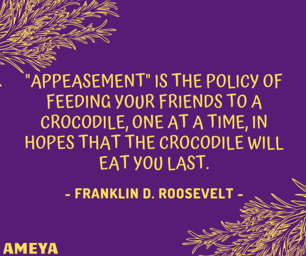 """Appeasement"" is the policy of feeding your friends to a crocodile, one at a time, in hopes that the crocodile will eat you last. – Franklin D. Roosevelt"