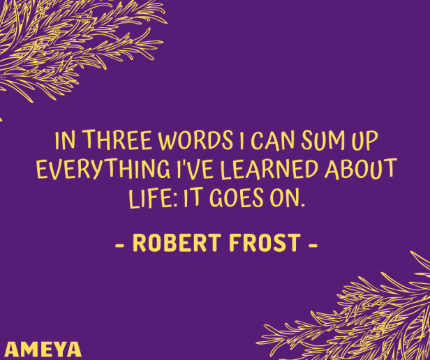 In three words I can sum up everything I've learned about life: it goes on. – Robert Frost