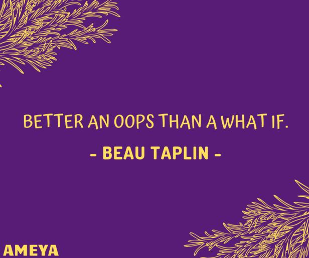 Better an oops than a what if. – Beau Taplin