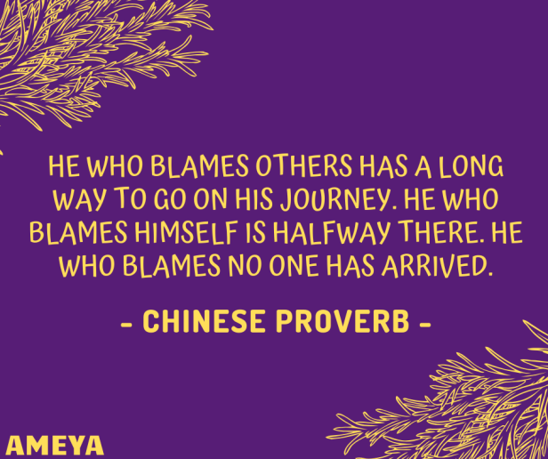 He who blames others has a long way to go on his journey. He who blames himself is halfway there. He who blames no one has arrived. – Chinese proverb