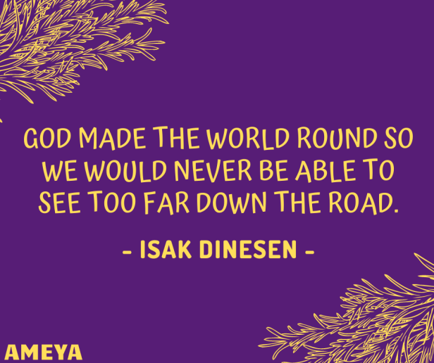 God made the world round so we would never be able to see too far down the road. – Isak Dinesen (Karen Blixen)