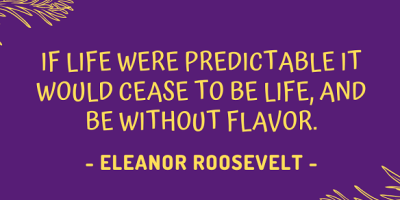Eleanor Roosevelt's quote about why life should be unpredictable