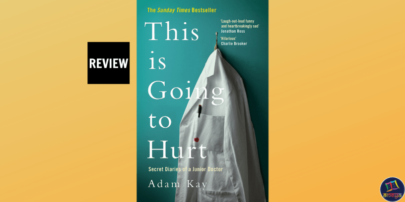 Book review of This is Going to Hurt: Secret Diaries of a Junior Doctor, by Adam Kay