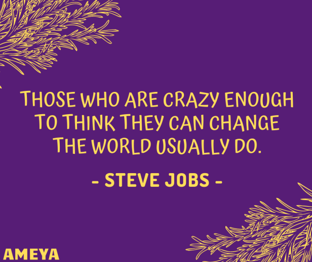 Those who are crazy enough to think they can change the world usually do. – Steve Jobs