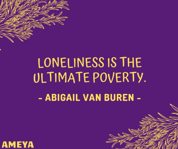 Loneliness is the ultimate poverty. – Abigail Van Buren