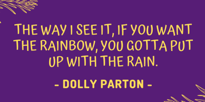 Dolly Parton: The way I see it, if you want the rainbow, you gotta put up with the rain.