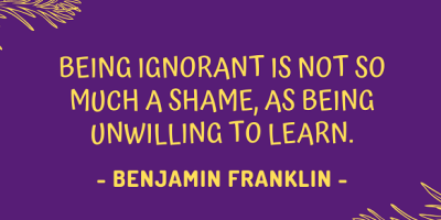 Benjamin Franklin on how being ignorant is not so much a shame, as being unwilling to learn.