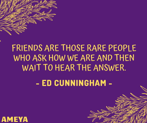 Friends are those rare people who ask how we are and then wait to hear the answer. – Ed Cunningham