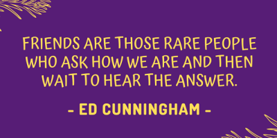Ed Cunningham on how friends are those rare people who ask how we are and then wait to hear the answer