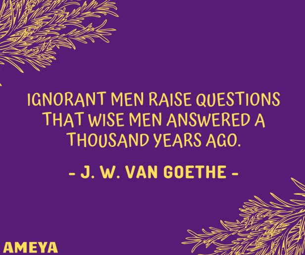 Ignorant men raise questions that wise men answered a thousand years ago. – Johann Wolfgang von Goethe