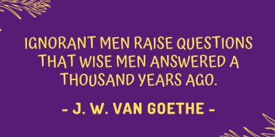 Johann Wolfgang von Goethe on how ignorant men raise questions that wise men answered a thousand years ago
