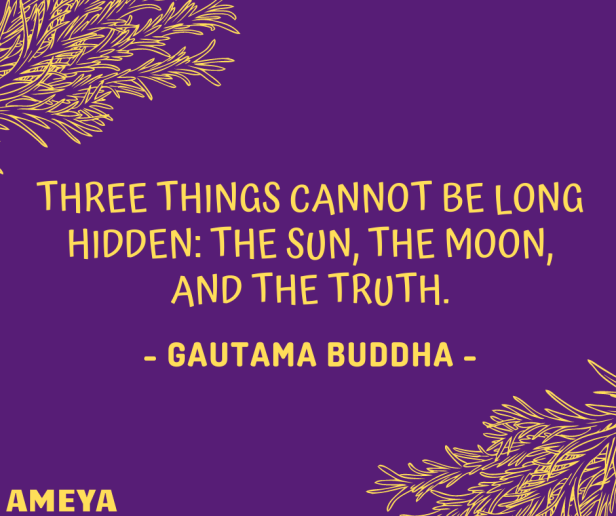 Three things cannot be long hidden: the sun, the moon, and the truth. – Gautama Buddha