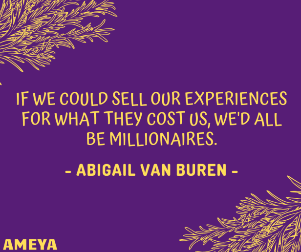 If we could sell our experiences for what they cost us, we'd all be millionaires. - Abigail Van Buren