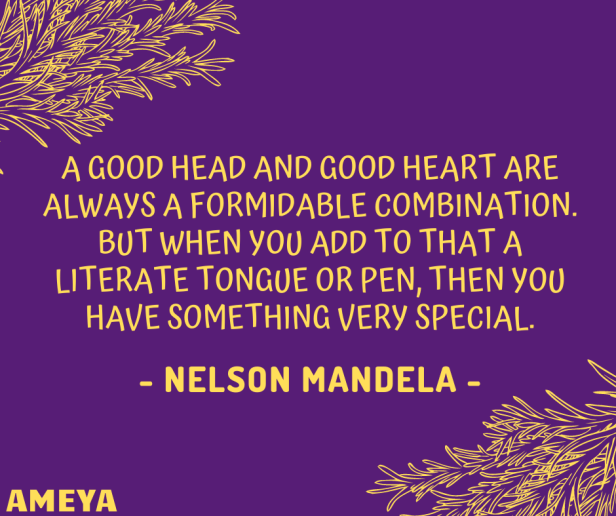 A good head and good heart are always a formidable combination. But when you add to that a literate tongue or pen, then you have something very special. – Nelson Mandela