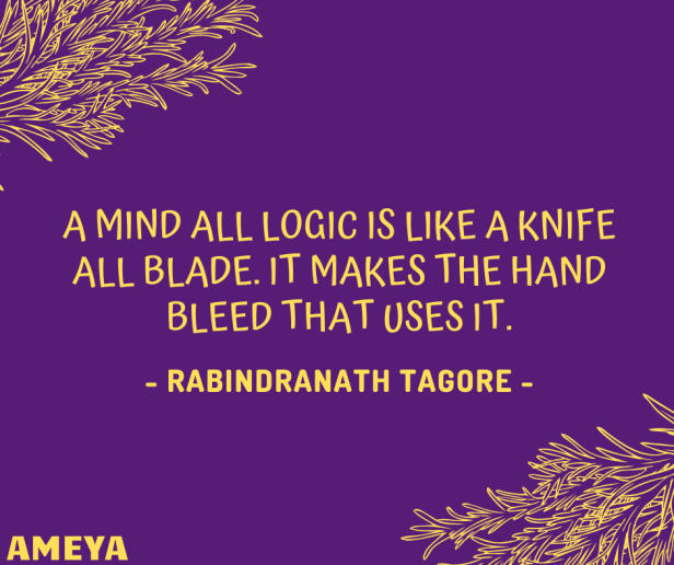 A mind all logic is like a knife all blade. It makes the hand bleed that uses it. – Rabindranath Tagore