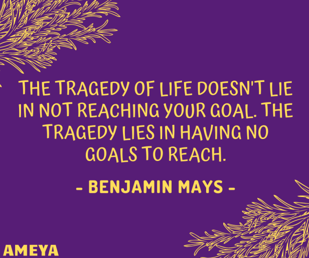 The tragedy of life doesn't lie in not reaching your goal. The tragedy lies in having no goals to reach. – Benjamin Mays
