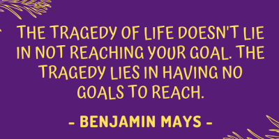 Benjamin Elijah Mays on why the tragedy of life doesn't lie in not reaching your goals, but in having no goals to reach