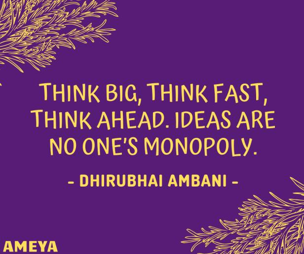 Think big, think fast, think ahead. Ideas are no one's monopoly. – Dhirubhai Ambani
