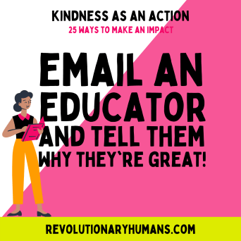 Kindness as an Action, 25 Ways to make an impact. Email an educator and tell them why they're great. RevolutionaryHumans.com