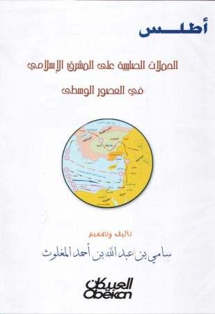 أطلس الحملات الصليبية على المشرق الإسلامي في العصور الوسطى – سامي المغلوث