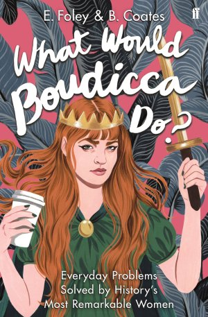 What Would Boudicca Do? by Elisabeth Foley and Beth Coates