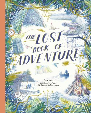 The Lost Book of Adventure: From the Notebooks of the Unknown Adventurer edited by Teddy Keen