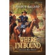 Where I'm Bound, A Civil War Novel by Allen Ballard