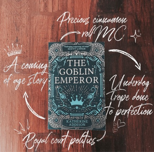 The book Goblin Emperor by Katherine Addison in the middle on a wooden background. Points given below are written around the book in a chalky white font. 1) Precious cinnamon roll Mc 2) a coming of age story 3) underdog trope dine to perfection 4) Royal court politics