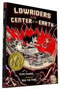 book cover of Lowriders to the Center of the Earth by Cathy Camper, art by Raul the Third, published by Chronicle Books | recommended on BooksYALove.com