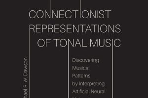 Connectionist Representations of Tonal Music: Discovering Musical Patterns by Interpreting Artificial Neural Networks By Michael R. W. Dawson