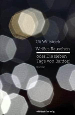 Uli Wittstock: Weißes Rauschen oder Die sieben Tage von Bardorf. Roman
