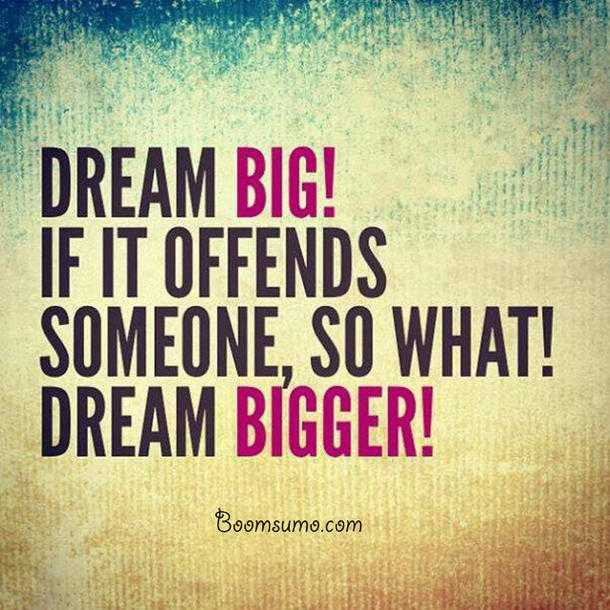 Dreams Sayings and Dreams Quotes about Dreams Big Always Bigger life quotes