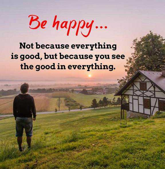 Happiness Quotes About Life Sayings Be Happy You See Good In