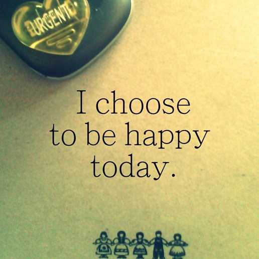Positive Quotes About Happy I Choose To Be Happy Today Onward