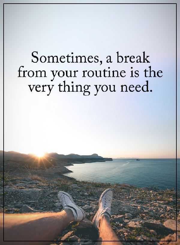 Positive Quotes About Life Why You Need Sometimes Breaks Your