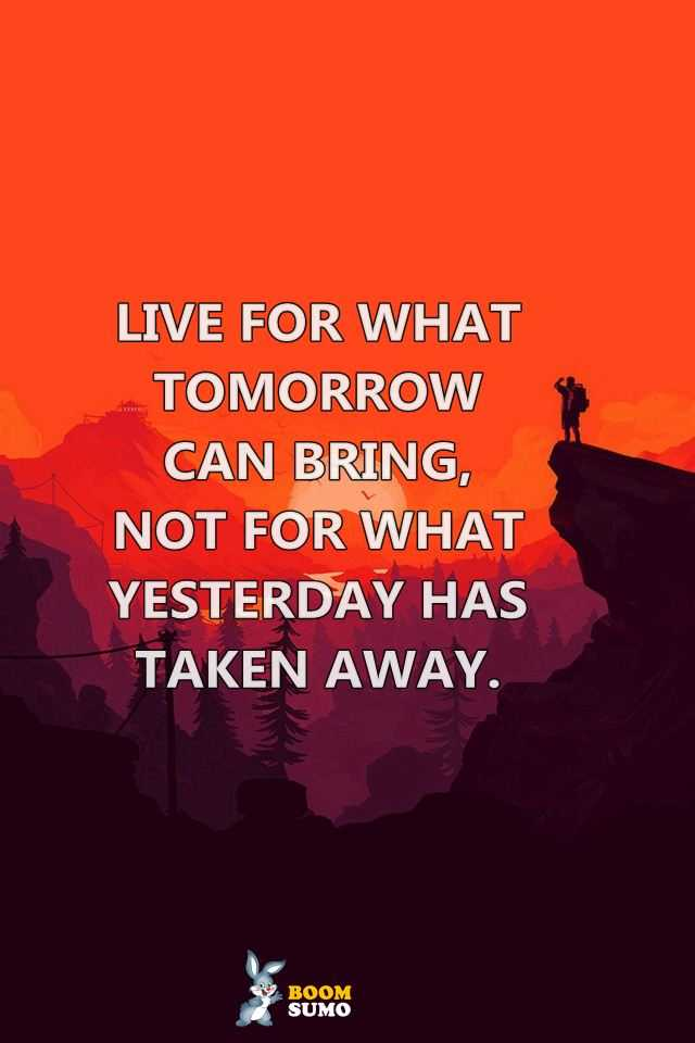 Best life Quotes Live for What Tomorrow Can Bring Life Has Taught Me